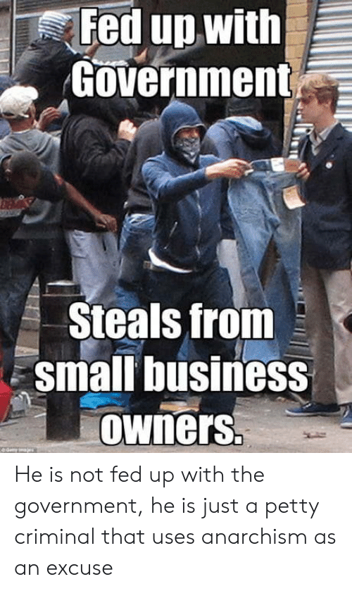fed up: Fed up with  Government  Steals from  small business  owners He is not fed up with the government, he is just a petty criminal that uses anarchism as an excuse