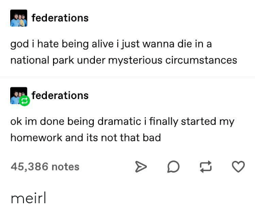 my homework: federations  god i hate being alive i just wanna die in a  national park under mysterious circumstances  federations  ok im done being dramatic i finally started my  homework and its not that bad  45,386 notes meirl