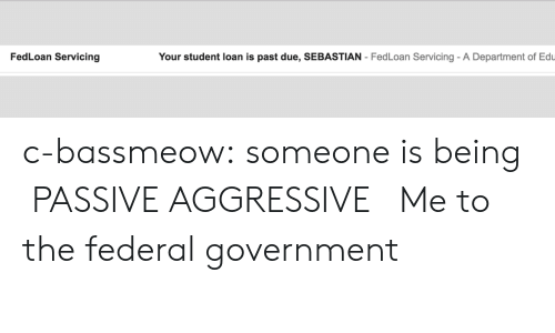 federal government: FedLoan Servicing  Your student loan is past due, SEBASTIAN - FedLoan Servicing- A Department of Edu c-bassmeow:  someone is being PASSIVE AGGRESSIVE   Me to the federal government