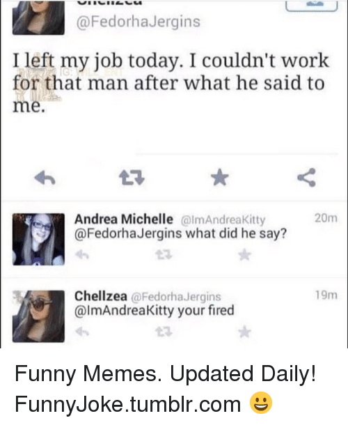 Your Fired: @FedorhaJergins  Ileft my job today. I couldn't work  for that man after what he said to  me  Andrea Michelle almAndreaKitty  @FedorhaJergins what did he say?  20m  23  19m  Chellzea @FedorhaJergins  @lmAndreaKitty your fired Funny Memes. Updated Daily! ⇢ FunnyJoke.tumblr.com 😀