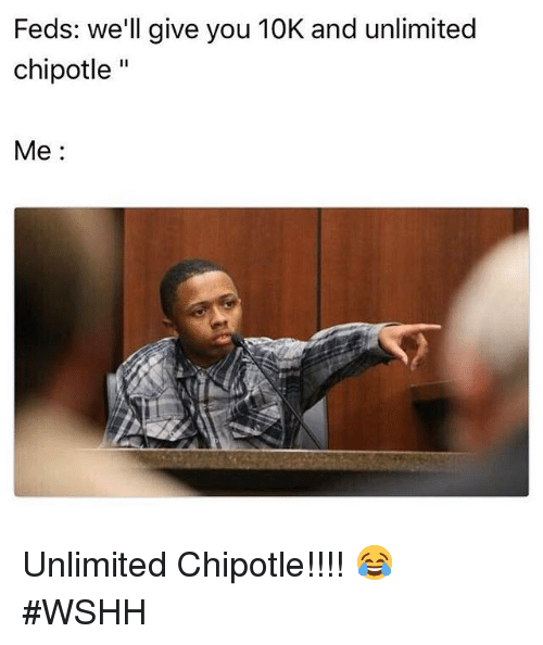 Chipotle, Wshh, and Hood: Feds: we'll give you 10K and unlimited  chipotle  Me Unlimited Chipotle!!!! 😂 #WSHH