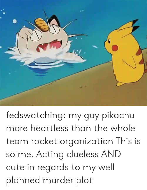 Clueless: fedswatching:  my guy pikachu more heartless than the whole team rocket organization  This is so me. Acting clueless AND cute in regards to my well planned murder  plot