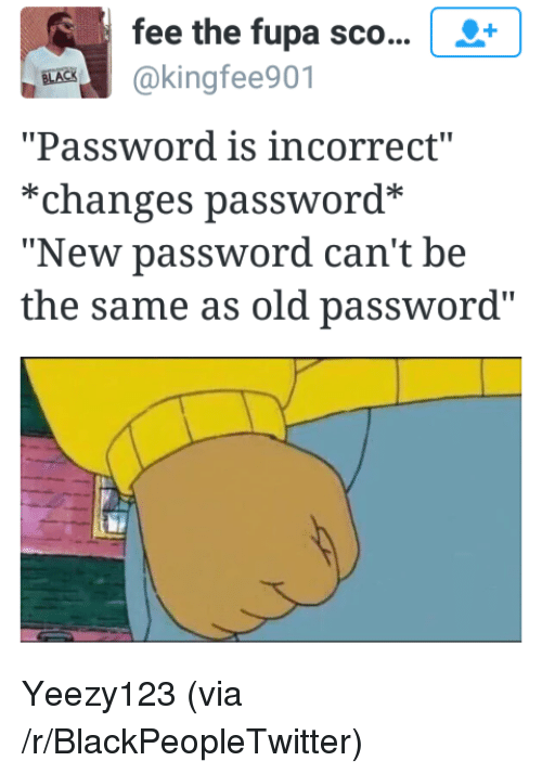 """fupa: fee the fupa sco...  BEK@kingfee901  """"Password is incorrect""""  *changes password*  """"New password can't be  the same as old password"""" <p>Yeezy123 (via /r/BlackPeopleTwitter)</p>"""