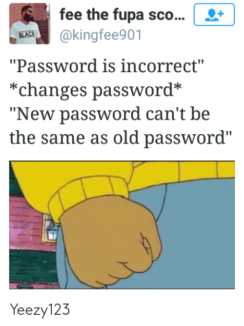 """fupa: fee the fupa sco...  BEK@kingfee901  """"Password is incorrect""""  *changes password*  """"New password can't be  the same as old password"""" Yeezy123"""