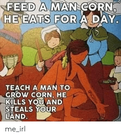 Eats: FEED A MAN CORN,  HE EATS FOR A DAY  TEACH A MAN TO  GROW CORN, HE  KILLS YOU AND  STEALS YOUR  LAND. me_irl