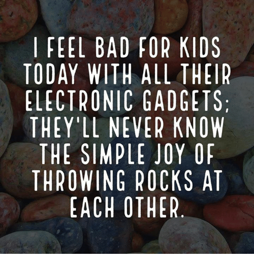 Bad, Memes, and Kids: FEEL BAD FOR KIDS  TODAY WITH ALL THEIR  ELECTRONIC GADGETS  THEY'LL NEVER KNOW  THE SIMPLE JOY OF  THROWING ROCKS AT  EACH OTHER