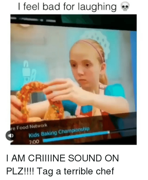 Bad, Food, and Food Network: | feel bad for laughing  re Food Network  Kids Baking Championship  700 I AM CRIIIINE SOUND ON PLZ!!!! Tag a terrible chef