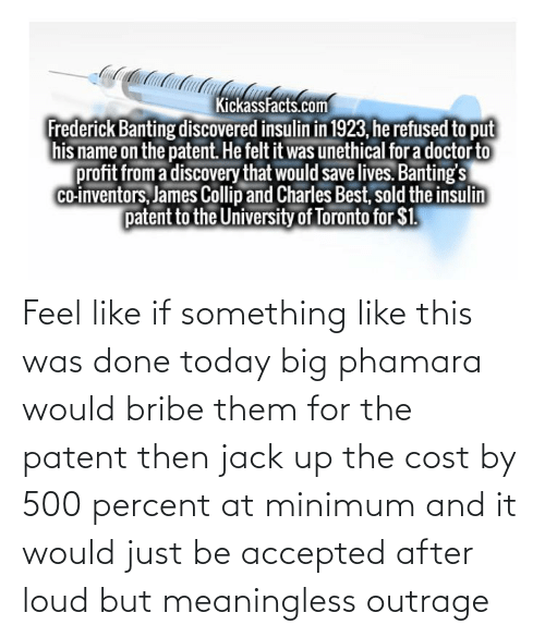patent: Feel like if something like this was done today big phamara would bribe them for the patent then jack up the cost by 500 percent at minimum and it would just be accepted after loud but meaningless outrage