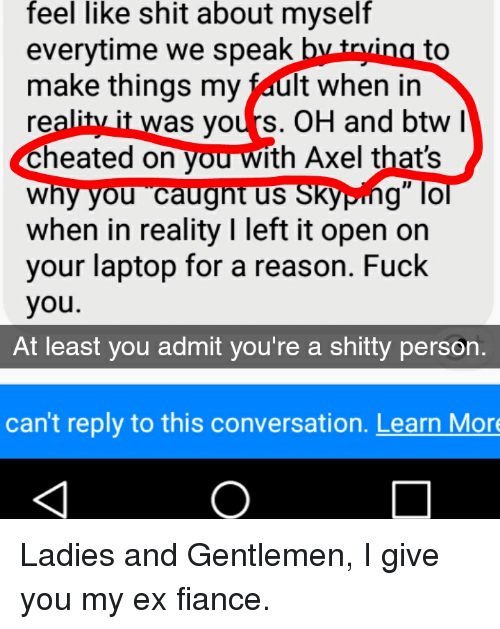 """Fuck You, Shit, and Fiance: feel  like  shit  about  myself  everytime we speak b  make things my fault when in  reality it was yours. OH and btw  Cheated on you with Axel that's  why you caugnt us SKyping"""" lo  when in reality I left it open on  your laptop for a reason. Fuck  you.  to  At least you admit you're a shitty person.  can't reply to this conversation. Learn Mor"""
