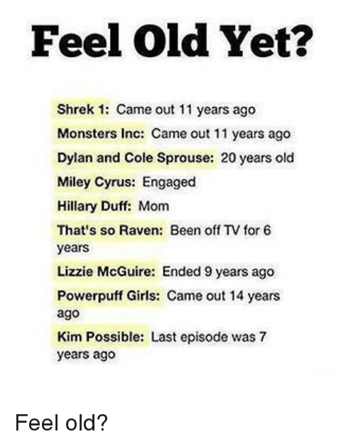 Kim Possible, Memes, and Miley Cyrus: Feel Old Yet?  Shrek 1: Came out 11 years ago  Monsters Inc: Came out 11 years ago  Dylan and Cole Sprouse: 20 years old  Miley Cyrus: Engaged  Hillary Duff: Mom  That's so Raven: Been off TV for 6  years  Lizzie McGuire: Ended 9 years ago  Powerpuff Girls: Came out 14 years  ago  Kim Possible: Last episode was 7  years ago Feel old?