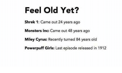 Miley Cyrus, Monster, and Monsters Inc: Feel Old Yet?  Shrek 1: Came out 24 years ago  Monsters Inc: Came out 48 years ago  Miley Cyrus: Recently turned 84 years old  Powerpuff Girls: Last episode released in 1912