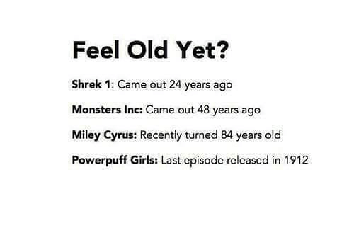 Monsters Inc: Feel Old Yet?  Shrek 1: Came out 24 years ago  Monsters Inc: Came out 48 years ago  Miley Cyrus: Recently turned 84 years old  Powerpuff Girls: Last episode released in 1912