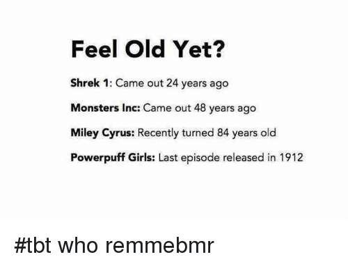Girls, Miley Cyrus, and Monster: Feel Old Yet?  Shrek 1: Came out 24 years ago  Monsters Inc: Came out 48 years ago  Miley Cyrus: Recently turned 84 years old  Powerpuff Girls: Last episode released in 1912 #tbt who remmebmr
