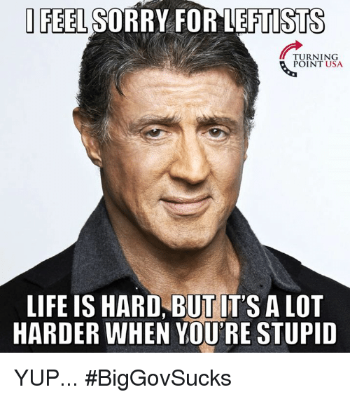 Life, Memes, and Sorry: FEEL SORRY FOR LEFTISTS  TURNING  POINT USA  LIFE IS HARD, BUT IT'S A LOT  HARDER WHEN YOU'RE STUPID YUP... #BigGovSucks