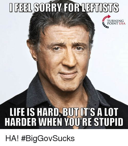 Youre Stupid: FEEL SORRY FOR LEFTISTS  TURNING  POINT USA  LIFE IS HARD, BUT IT'S A LOT  HARDER WHEN YOU'RE STUPID HA! #BigGovSucks
