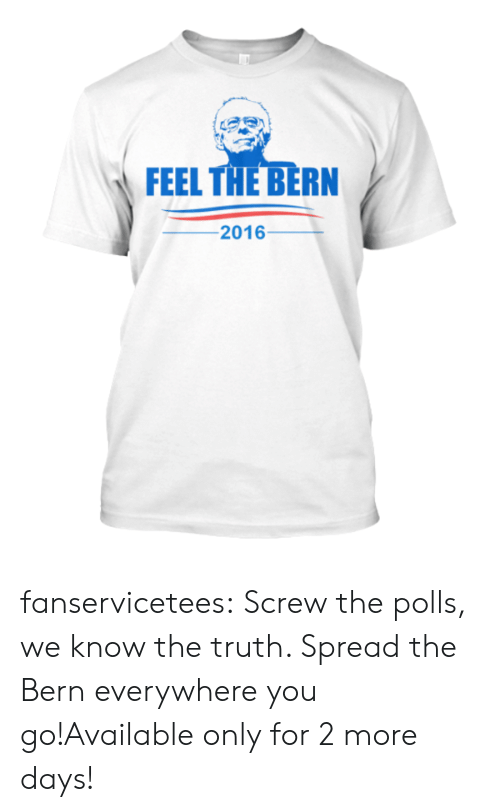 Feel The Bern: FEEL THE BERN  -201 6- fanservicetees:  Screw the polls, we know the truth. Spread the Bern everywhere you go!Available only for 2 more days!