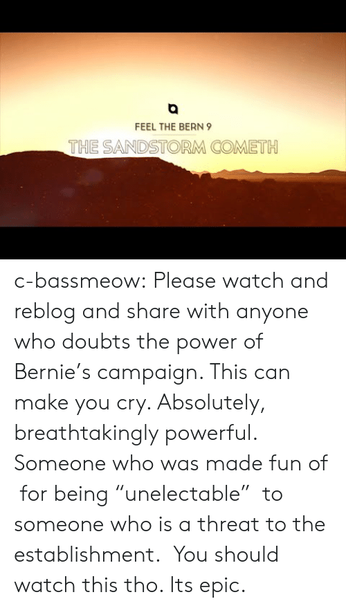 """Feel The Bern: FEEL THE BERN 9  THE SANDSTORM COMETH c-bassmeow:  Please watch and reblog and share with anyone who doubts the power of Bernie's campaign. This can make you cry. Absolutely, breathtakingly powerful. Someone who was made fun of for being """"unelectable"""" to someone who is a threat to the establishment.  You should watch this tho. Its epic."""