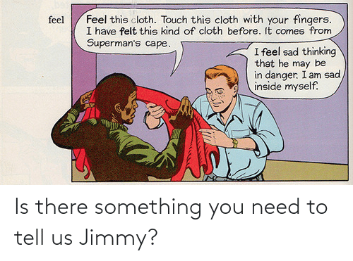 jimmy: Feel this cloth. Touch this cloth with your fingers.  I have felt this kind of cloth before. It comes from  Superman's cape.  feel  I feel sad thinking  that he may be  in danger. I am sad  inside myself. Is there something you need to tell us Jimmy?