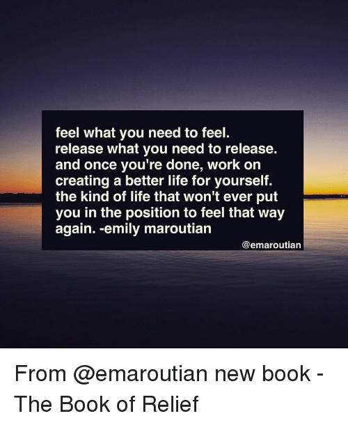 relief: feel what you need to feel.  release what you need to release.  and once you're done, work on  creating a better life for yourself.  the kind of life that won't ever put  you in the position to feel that way  again. -emily maroutian  @emaroutian From @emaroutian new book - The Book of Relief