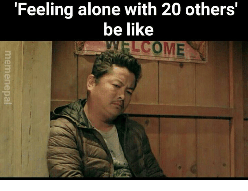 Be Like and Nepali: Feeling alone with 20 others  be like  COME