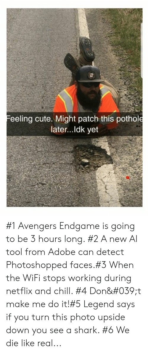 Pothole: Feeling cute. Might patch this pothole  later...Idk yet #1 Avengers Endgame is going to be 3 hours long. #2 A new Al tool from Adobe can detect Photoshopped faces.#3 When the WiFi stops working during netflix and chill. #4 Don't make me do it!#5 Legend says if you turn this photo upside down you see a shark. #6 We die like real...