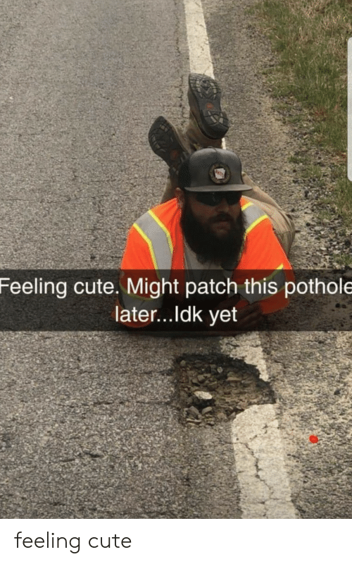 Pothole: Feeling cute. Might patch this pothole  later...ldk yet feeling cute