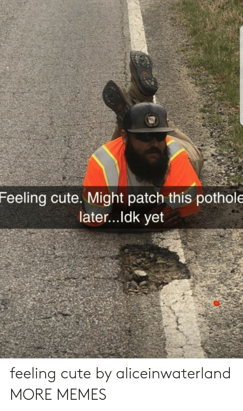 Pothole: Feeling cute. Might patch this pothole  later...ldk yet feeling cute by aliceinwaterland MORE MEMES