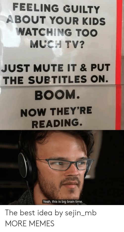 Mute: FEELING GUILTY  ABOUT YOUR KIDS  WATCHING TOO  MUCH TV?  JUST MUTE IT &PUT  THE SUBTITLES ON.  BOOM.  NOW THEY'RE  READING.  Yeah, this is big brain time. The best idea by sejin_mb MORE MEMES