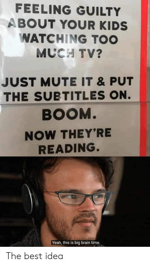 Mute: FEELING GUILTY  ABOUT YOUR KIDS  WATCHING TOO  MUCH TV?  JUST MUTE IT &PUT  THE SUBTITLES ON.  BOOM.  NOW THEY'RE  READING.  Yeah, this is big brain time. The best idea