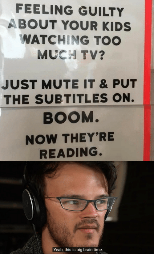 Mute: FEELING GUILTY  ABOUT YOUR KIDS  WATCHING TOO  MUCH TV?  JUST MUTE IT &PUT  THE SUBTITLES ON.  BOOM.  NOW THEY'RE  READING.  Yeah, this is big brain time.