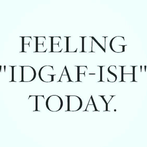 "Idgaf: FEELING  ""IDGAF-ISH  TODAY"