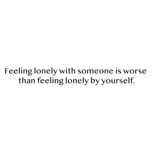 feeling lonely: Feeling lonely with someone is worse  than feeling lonely by yourself.