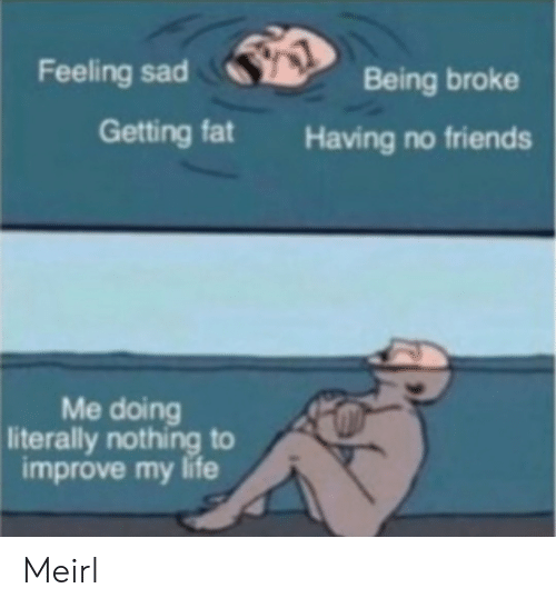 Being broke: Feeling sad  Being broke  Getting fat  Having no friends  Me doing  literally nothing to  improve my life Meirl