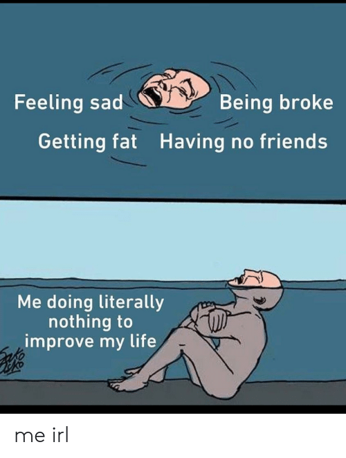Being broke: Feeling sad  Being broke  Getting fat Having no friends  Me doing literally  nothing to  improve my life me irl