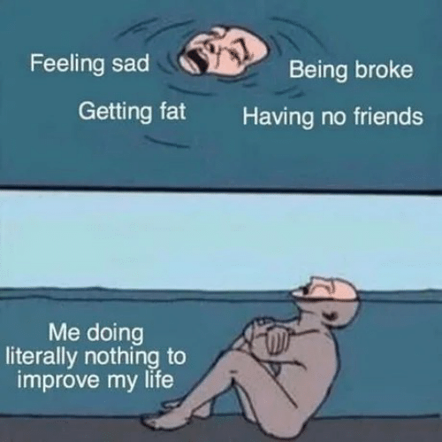 Fat: Feeling sad  Being broke  Getting fat  Having no friends  Me doing  literally nothing to  improve my life