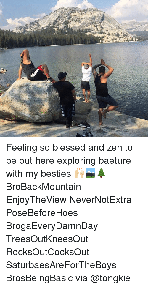 So Blessed: Feeling so blessed and zen to be out here exploring baeture with my besties 🙌🏼🏔🌲 BroBackMountain EnjoyTheView NeverNotExtra PoseBeforeHoes BrogaEveryDamnDay TreesOutKneesOut RocksOutCocksOut SaturbaesAreForTheBoys BrosBeingBasic via @tongkie