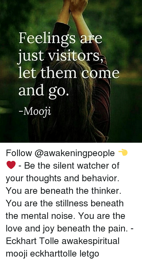 letgo: Feelings are  just visitor  let them come  and go  Mooji Follow @awakeningpeople 👈❤ - Be the silent watcher of your thoughts and behavior. You are beneath the thinker. You are the stillness beneath the mental noise. You are the love and joy beneath the pain. - Eckhart Tolle awakespiritual mooji eckharttolle letgo