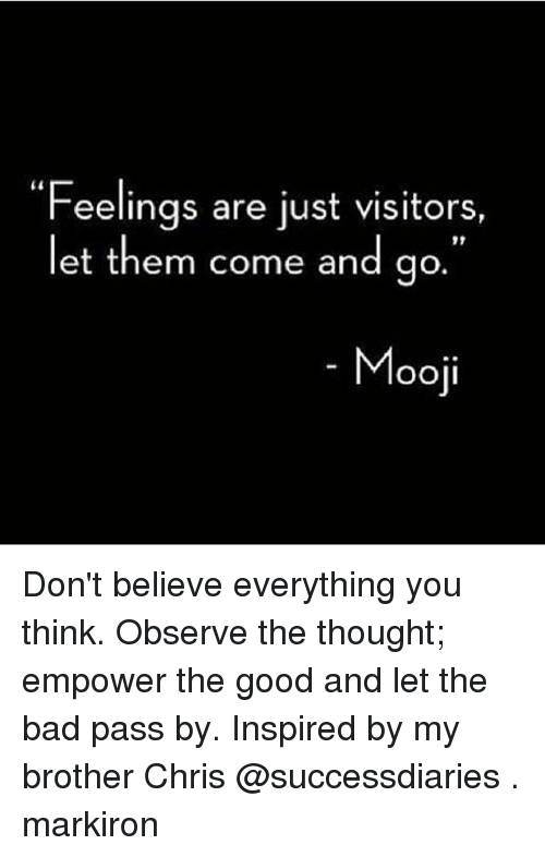 "Bad, Memes, and Good: ""Feelings are just visitors,  let them come and go  OOll Don't believe everything you think. Observe the thought; empower the good and let the bad pass by. Inspired by my brother Chris @successdiaries . markiron"