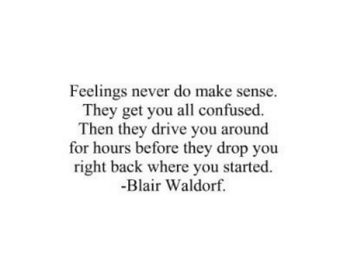 You Right: Feelings never do make sense.  They get you all confused.  Then they drive you around  for hours before they drop you  right back where you started.  -Blair Waldorf.