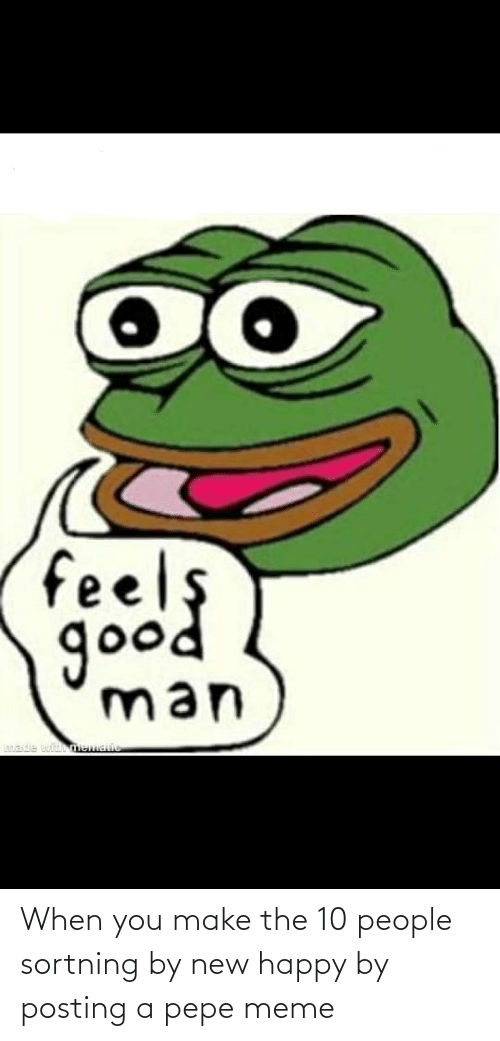 Pepe Meme: feels  доod  go  man  Lntade witmematic When you make the 10 people sortning by new happy by posting a pepe meme