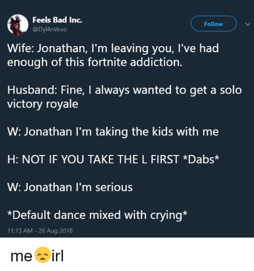 The dab: Feels Bad Inc.  @Dyl4nVevo  Follow  Wife: Jonathan, I'm leaving you, I've had  enough of this fortnite addiction.  Husband: Fine, I always wanted to get a solo  victory royale  W: Jonathan l'm taking the kids with me  H: NOT IF YOU TAKE THE L FIRST *Dabs*  W: Jonathan I'm serious  *Default dance mixed with crying*  11:13 AM-26 Aug 2018 me😞irl