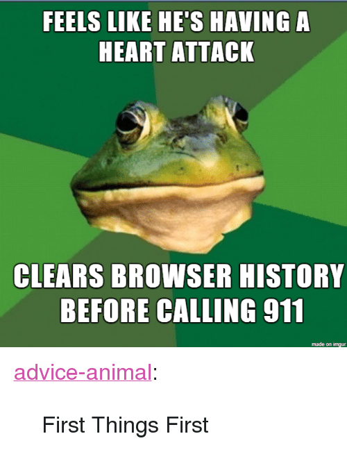 "Advice, Tumblr, and Animal: FEELS LIKE HE'SHAVING  HEART ATTACK  CLEARS BROWSER HISTORY  BEFORE CALING 911  made on imgur <p><a href=""http://advice-animal.tumblr.com/post/171177570655/first-things-first"" class=""tumblr_blog"">advice-animal</a>:</p>  <blockquote><p>First Things First</p></blockquote>"