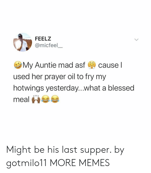fry: FEELZ  @micfeel  My Auntie mad asf  cause I  used her prayer oil to fry my  hotwings yesterday...what a blessed  meal Might be his last supper. by gotmilo11 MORE MEMES