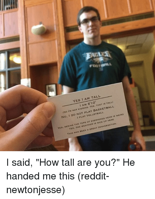 """Yes I Am: FEET  YES I AM TALL  6 I AM  ISTALI  YES, (No IM NOT PLAY BASKETBALL  No, I Do NOT I SEEING THE TOPs  or ERYONES HEAD is wEIRO  YES  YES, is CONVERSATION  THis  HAS BEEN  A GREAT I said, """"How tall are you?"""" He handed me this (reddit-newtonjesse)"""