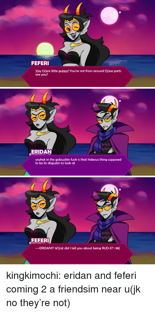 hideous: FEFERI  (ey t) Cere little guppy! You're not from around t)(ese parts  are you?   ERIDAN  wwhat in the gobsuckin fuck is that hideous thing supposed  to be its disgustin to look at   FEFERI  -ERIDAN!!! W) (at did I tell you about being RUD-E? >38( kingkimochi:  eridan and feferi coming 2 a friendsim near u(jk no they're not)