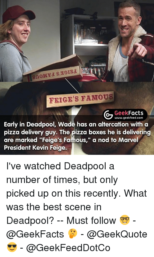 "pizza boxes: FEIGE'S FAMOUS  Geek  Facts  www.geekfeed.com  Early in Deadpool, Wade has an altercation with a  pizza delivery guy. The pizza boxes he is delivering  are marked ""Feige's Famous,"" a nod to Marvel  President Kevin Feige. I've watched Deadpool a number of times, but only picked up on this recently. What was the best scene in Deadpool? -- Must follow 🤓 - @GeekFacts 🤔 - @GeekQuote 😎 - @GeekFeedDotCo"