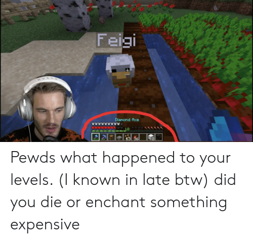 did you die: Feigi  Diamond fxe  10  63 36 Pewds what happened to your levels. (I known in late btw) did you die or enchant something expensive