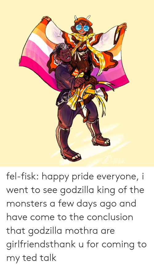 King Of: fel-fisk:  happy pride everyone, i went to see godzilla king of the monsters a few days ago and have come to the conclusion that godzilla  mothra are girlfriendsthank u for coming to my ted talk