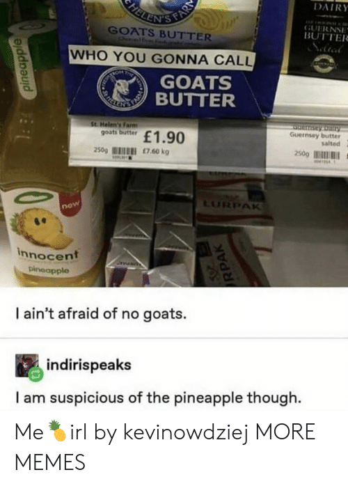 goats: FELENIS FAR  DAIRY  GUERNSE  BUTTER  GOATS BUTTER  Onelf  WHO YOU GONNA CALL  TRON  T  GOATS  REKE TIBUTTER  St Helen's Farm  goats butter  Serntay Dairy  Guernsey butter  salted  £1.90  250g  £7.60 kg  250g  M414  LURPAK  now  innocent  pineapple  I ain't afraid of no goats.  indirispeaks  I am suspicious of the pineapple though  pineapple  RPAK Me🍍irl by kevinowdziej MORE MEMES