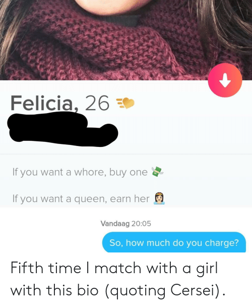 Cersei: Felicia, 26  If you want a whore, buy one  If you want a queen, earn her  Vandaag 20:05  So, how much do you charge? Fifth time I match with a girl with this bio (quoting Cersei).